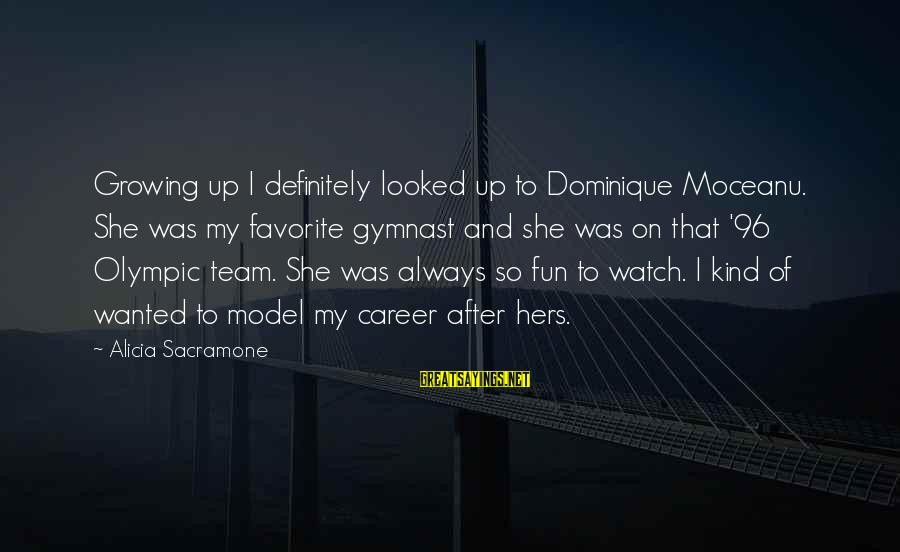 Alicia Sacramone Sayings By Alicia Sacramone: Growing up I definitely looked up to Dominique Moceanu. She was my favorite gymnast and