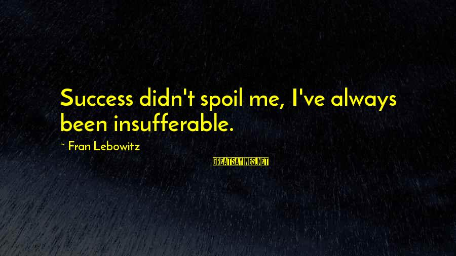 Alicia Sacramone Sayings By Fran Lebowitz: Success didn't spoil me, I've always been insufferable.