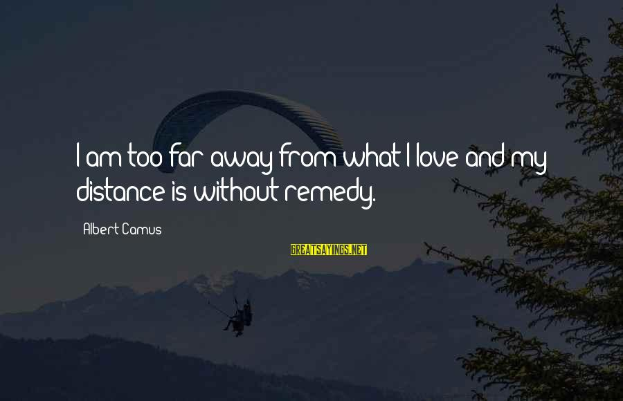 Alienation Sayings By Albert Camus: I am too far away from what I love and my distance is without remedy.