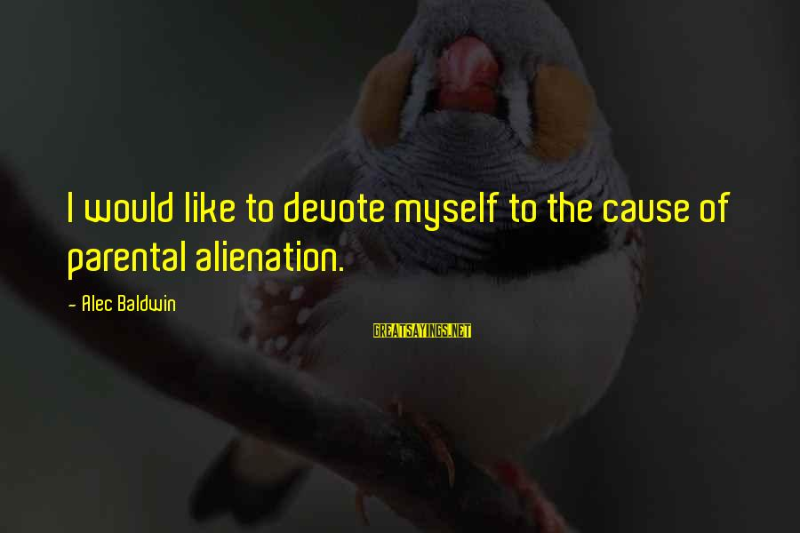 Alienation Sayings By Alec Baldwin: I would like to devote myself to the cause of parental alienation.
