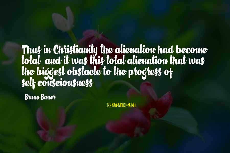 Alienation Sayings By Bruno Bauer: Thus in Christianity the alienation had become total, and it was this total alienation that