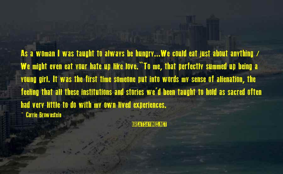 Alienation Sayings By Carrie Brownstein: As a woman I was taught to always be hungry...We could eat just about anything