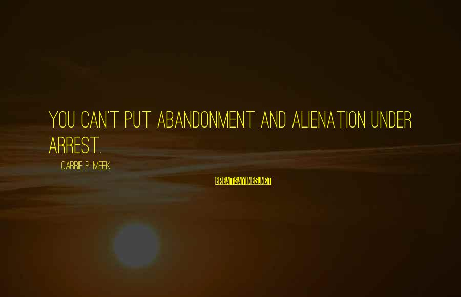 Alienation Sayings By Carrie P. Meek: You can't put abandonment and alienation under arrest.