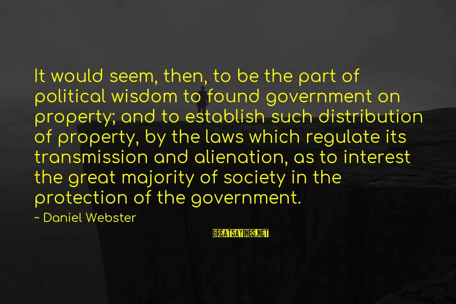 Alienation Sayings By Daniel Webster: It would seem, then, to be the part of political wisdom to found government on