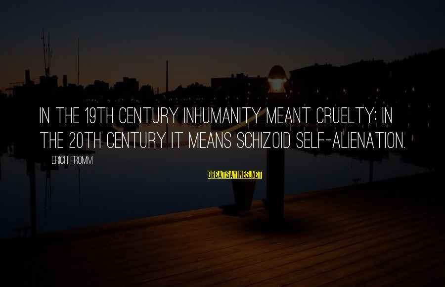 Alienation Sayings By Erich Fromm: In the 19th century inhumanity meant cruelty; in the 20th century it means schizoid self-alienation.