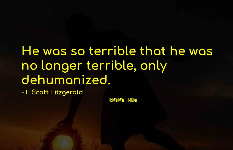 Alienation Sayings By F Scott Fitzgerald: He was so terrible that he was no longer terrible, only dehumanized.