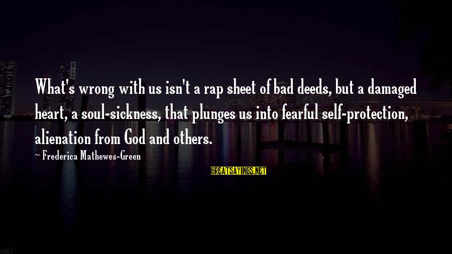 Alienation Sayings By Frederica Mathewes-Green: What's wrong with us isn't a rap sheet of bad deeds, but a damaged heart,