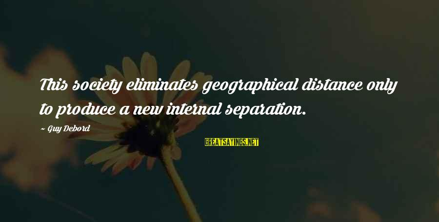 Alienation Sayings By Guy Debord: This society eliminates geographical distance only to produce a new internal separation.