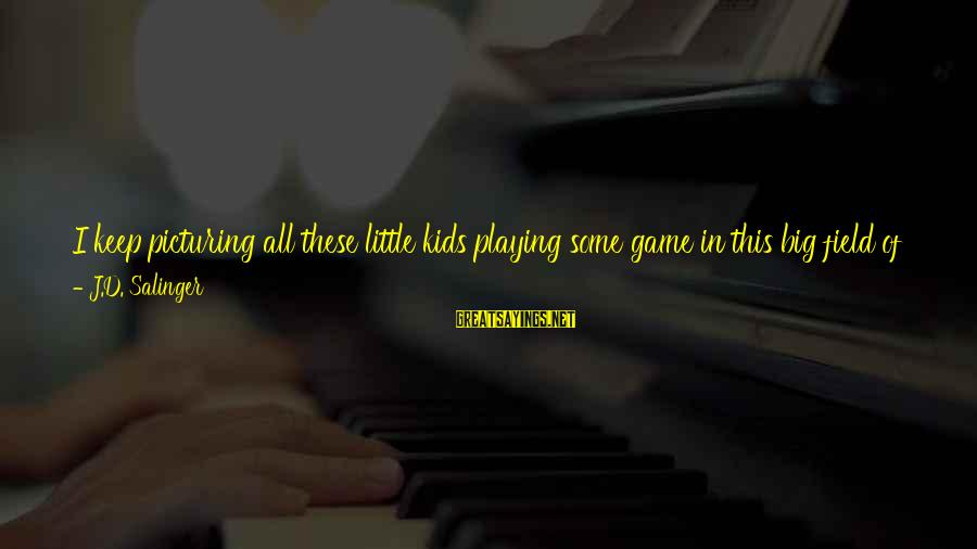 Alienation Sayings By J.D. Salinger: I keep picturing all these little kids playing some game in this big field of