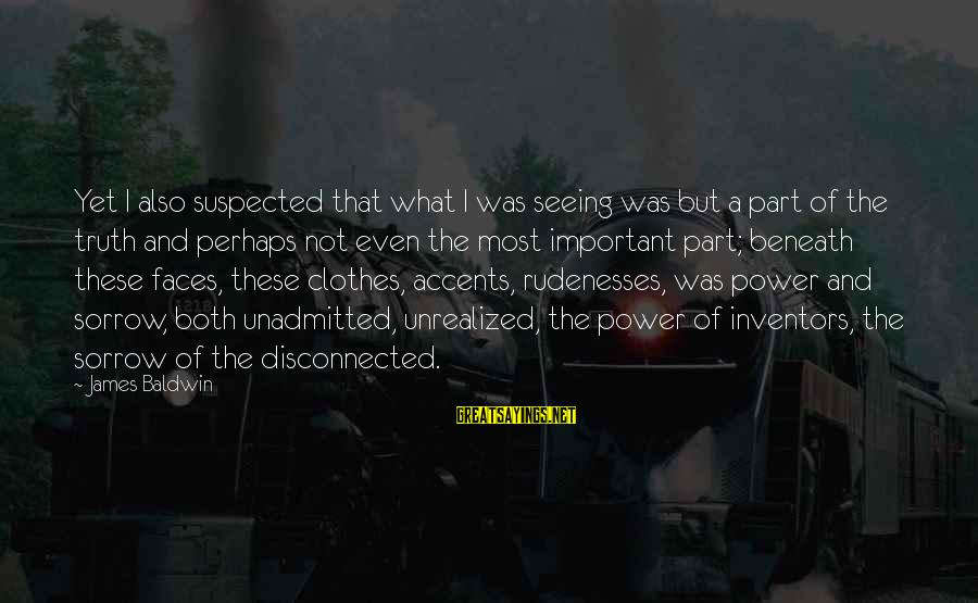 Alienation Sayings By James Baldwin: Yet I also suspected that what I was seeing was but a part of the