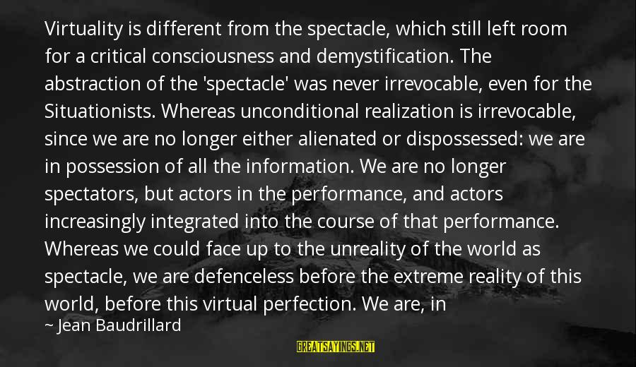 Alienation Sayings By Jean Baudrillard: Virtuality is different from the spectacle, which still left room for a critical consciousness and