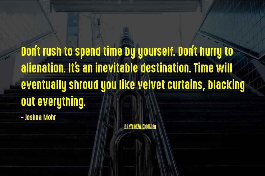 Alienation Sayings By Joshua Mohr: Don't rush to spend time by yourself. Don't hurry to alienation. It's an inevitable destination.