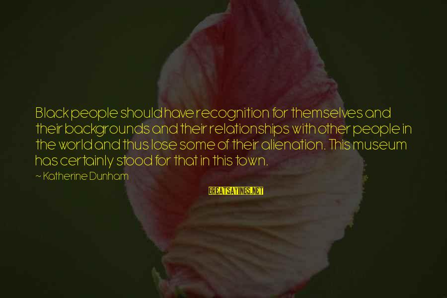 Alienation Sayings By Katherine Dunham: Black people should have recognition for themselves and their backgrounds and their relationships with other