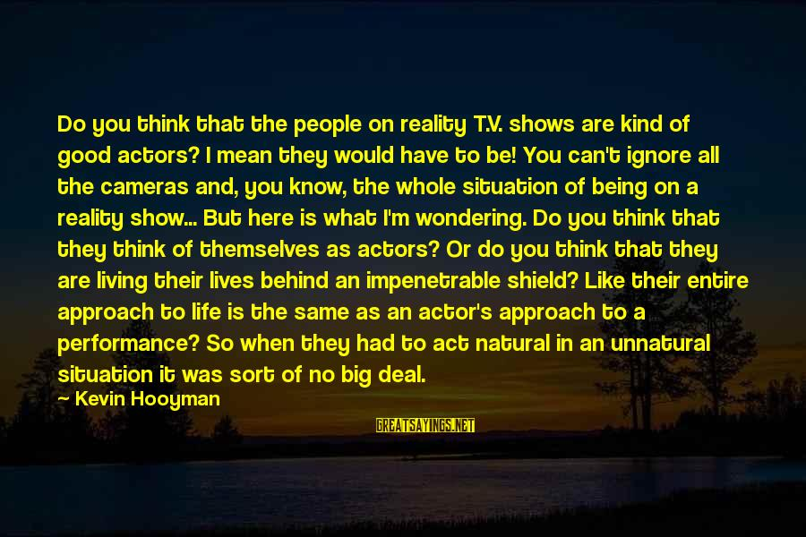 Alienation Sayings By Kevin Hooyman: Do you think that the people on reality T.V. shows are kind of good actors?