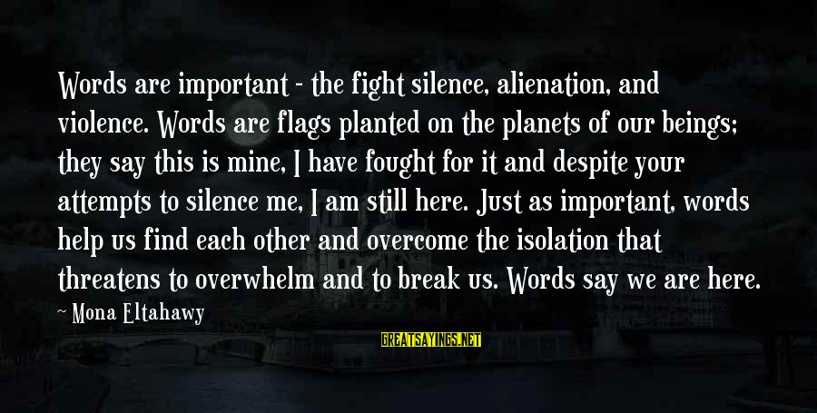 Alienation Sayings By Mona Eltahawy: Words are important - the fight silence, alienation, and violence. Words are flags planted on
