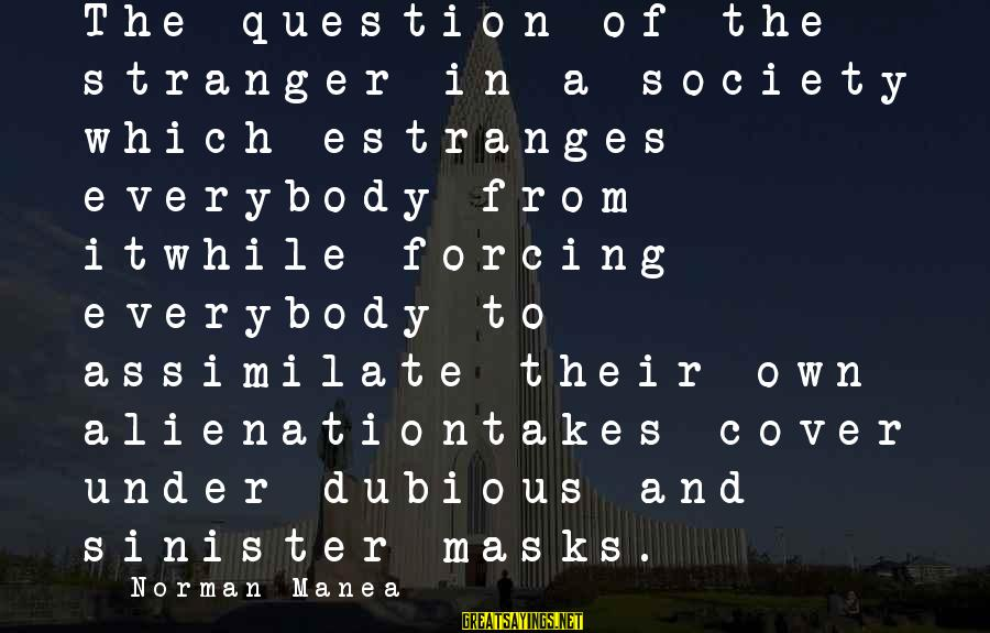 Alienation Sayings By Norman Manea: The question of the stranger in a society which estranges everybody from itwhile forcing everybody