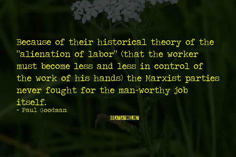 """Alienation Sayings By Paul Goodman: Because of their historical theory of the """"alienation of labor"""" (that the worker must become"""