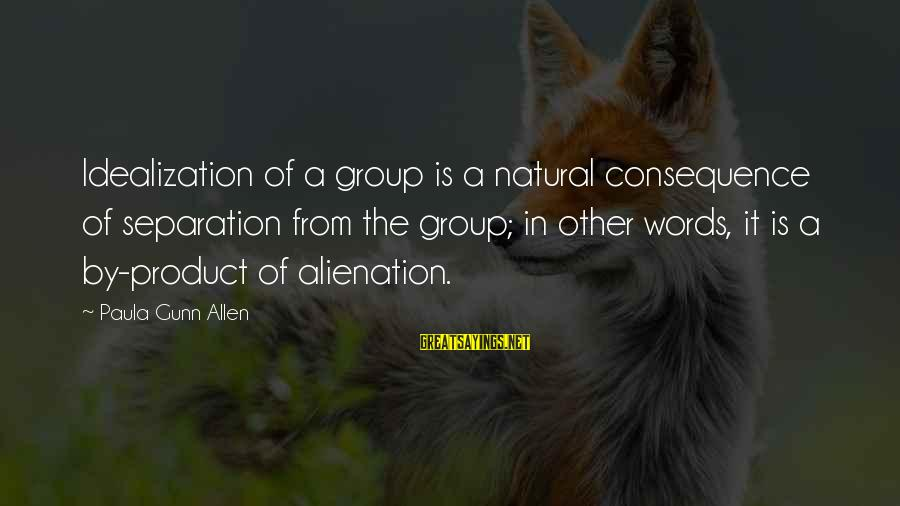 Alienation Sayings By Paula Gunn Allen: Idealization of a group is a natural consequence of separation from the group; in other