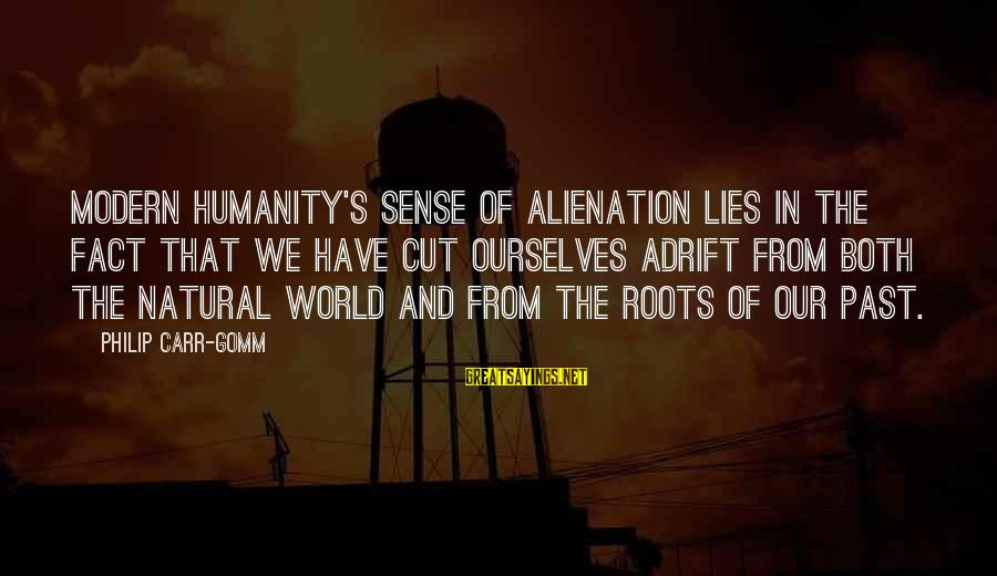 Alienation Sayings By Philip Carr-Gomm: Modern humanity's sense of alienation lies in the fact that we have cut ourselves adrift