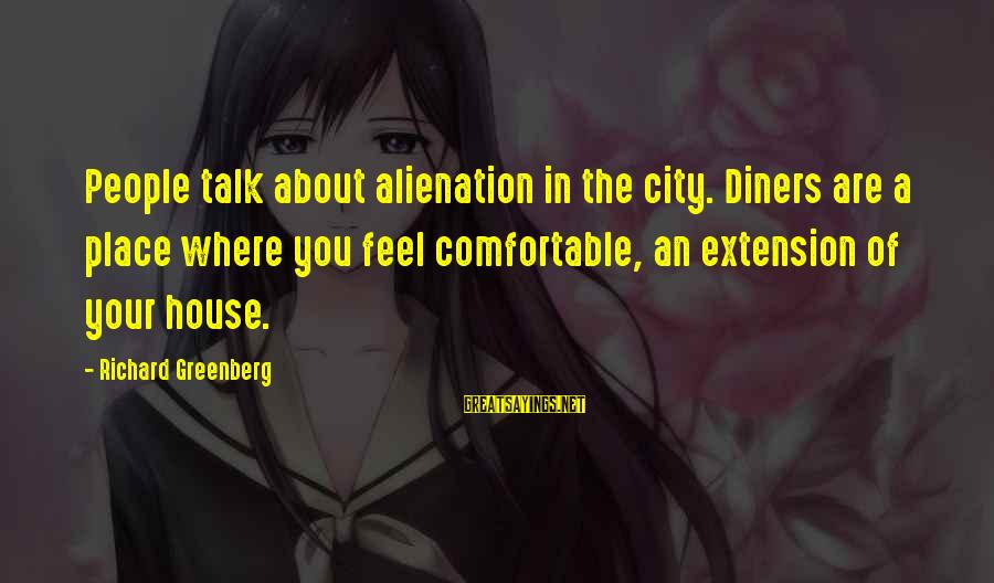 Alienation Sayings By Richard Greenberg: People talk about alienation in the city. Diners are a place where you feel comfortable,