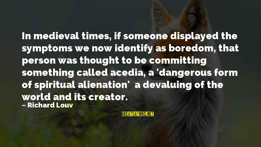 Alienation Sayings By Richard Louv: In medieval times, if someone displayed the symptoms we now identify as boredom, that person