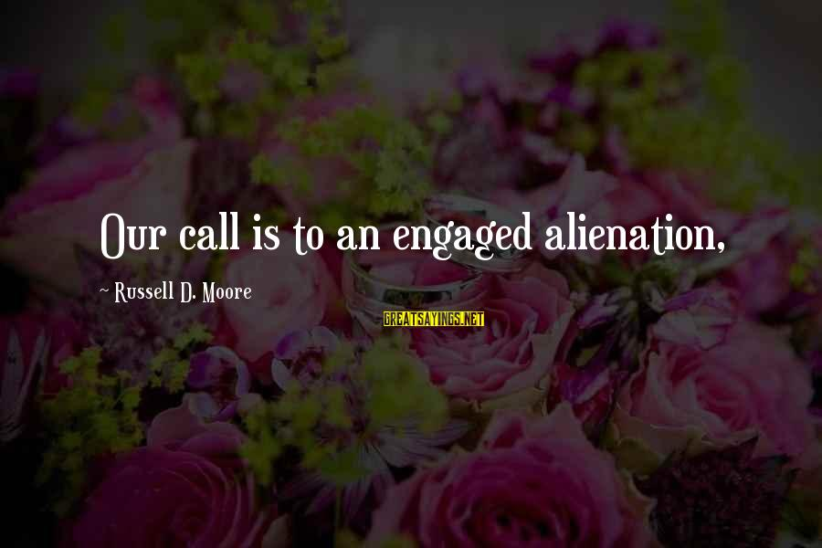 Alienation Sayings By Russell D. Moore: Our call is to an engaged alienation,