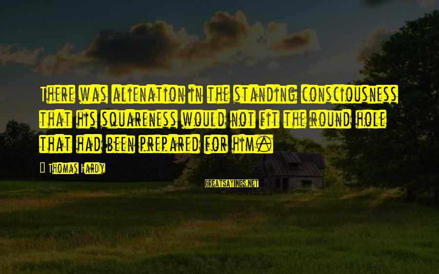 Alienation Sayings By Thomas Hardy: There was alienation in the standing consciousness that his squareness would not fit the round