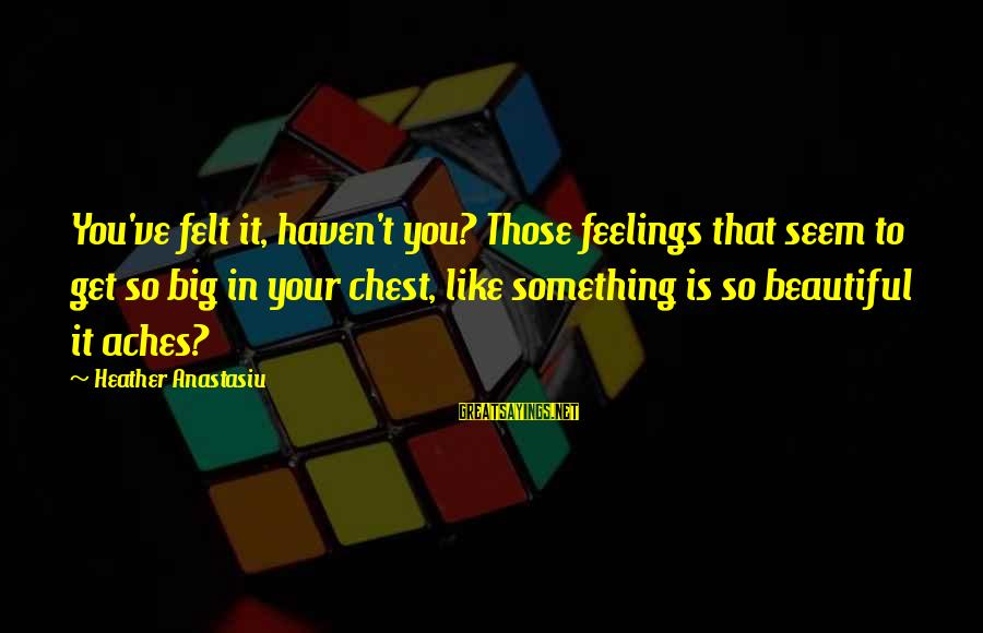 Alina Reyes Sayings By Heather Anastasiu: You've felt it, haven't you? Those feelings that seem to get so big in your