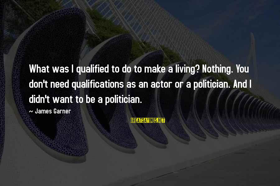 Alina Reyes Sayings By James Garner: What was I qualified to do to make a living? Nothing. You don't need qualifications