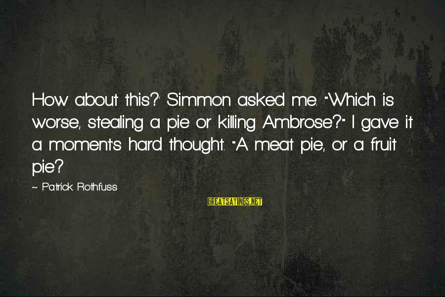 "Alina Reyes Sayings By Patrick Rothfuss: How about this?' Simmon asked me. ""Which is worse, stealing a pie or killing Ambrose?"""