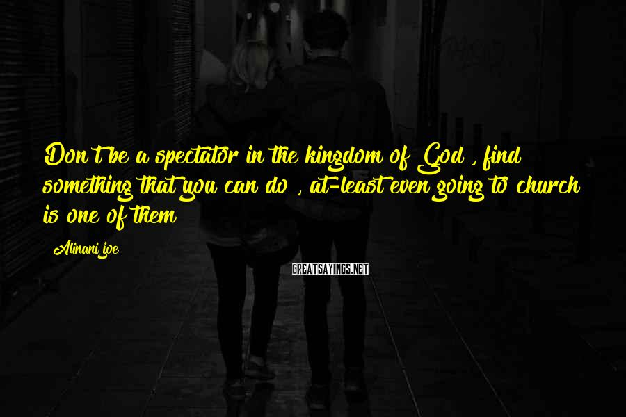 Alinani Joe Sayings: Don't be a spectator in the kingdom of God , find something that you can
