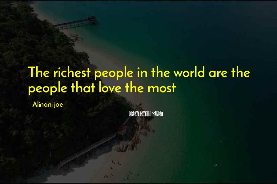 Alinani Joe Sayings: The richest people in the world are the people that love the most