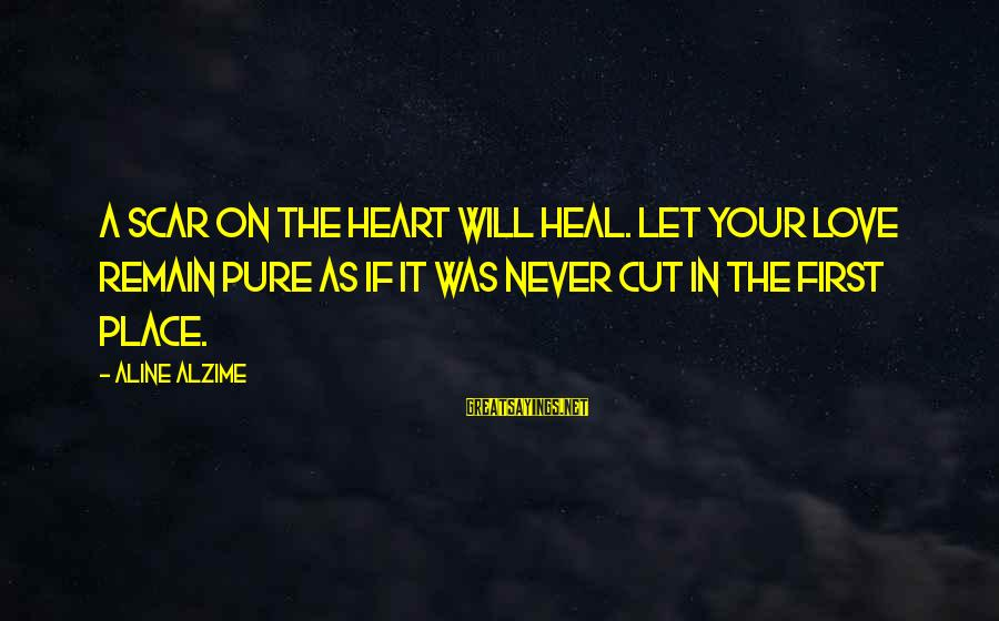 Aline's Sayings By Aline Alzime: A scar on the heart will heal. Let your love remain pure as if it
