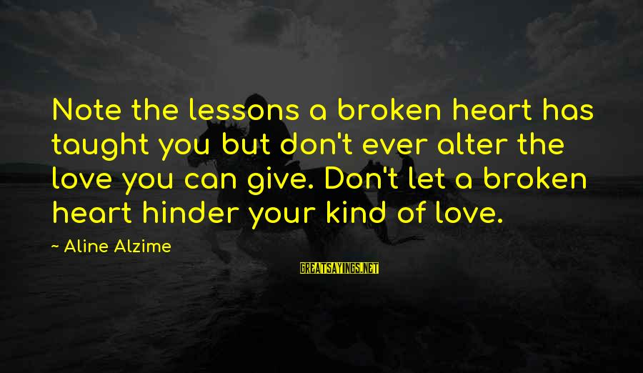 Aline's Sayings By Aline Alzime: Note the lessons a broken heart has taught you but don't ever alter the love