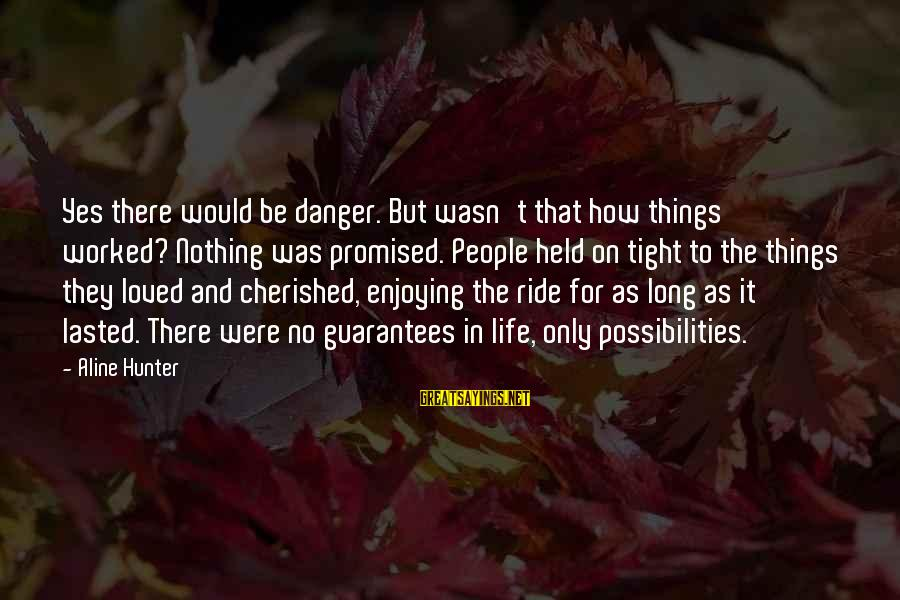 Aline's Sayings By Aline Hunter: Yes there would be danger. But wasn't that how things worked? Nothing was promised. People