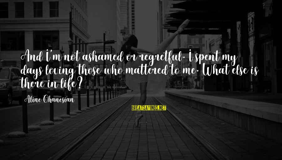 Aline's Sayings By Aline Ohanesian: And I'm not ashamed or regretful. I spent my days loving those who mattered to