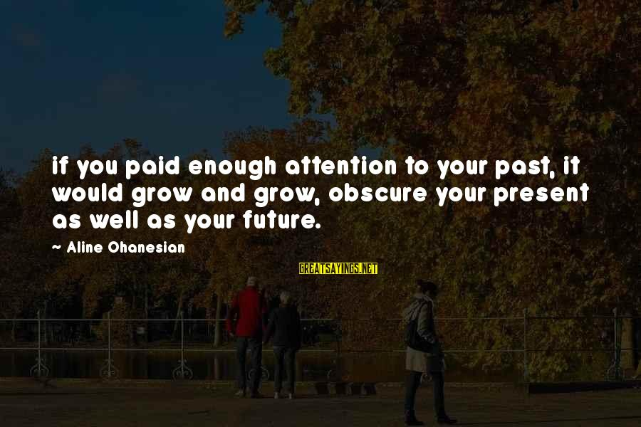 Aline's Sayings By Aline Ohanesian: if you paid enough attention to your past, it would grow and grow, obscure your