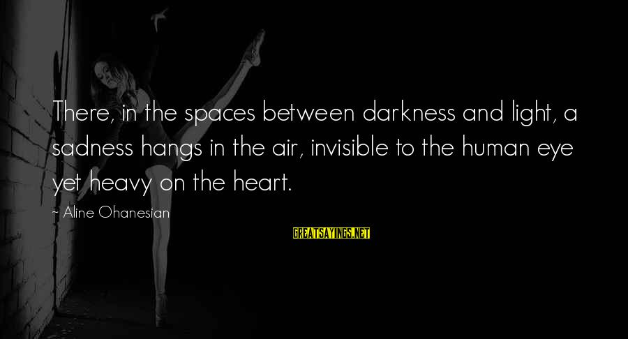 Aline's Sayings By Aline Ohanesian: There, in the spaces between darkness and light, a sadness hangs in the air, invisible