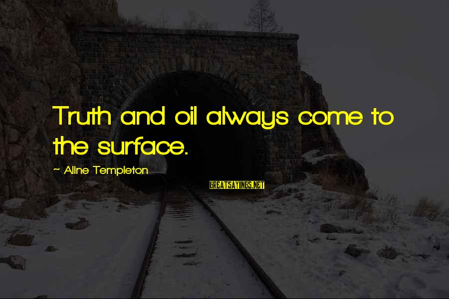 Aline's Sayings By Aline Templeton: Truth and oil always come to the surface.