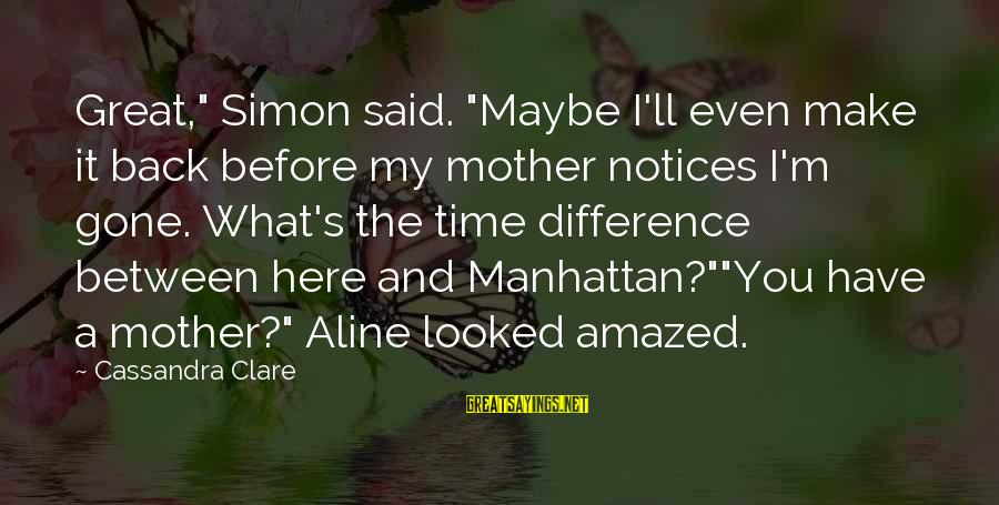 """Aline's Sayings By Cassandra Clare: Great,"""" Simon said. """"Maybe I'll even make it back before my mother notices I'm gone."""