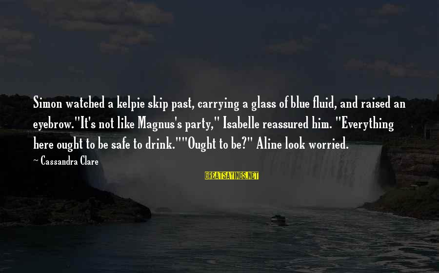 Aline's Sayings By Cassandra Clare: Simon watched a kelpie skip past, carrying a glass of blue fluid, and raised an