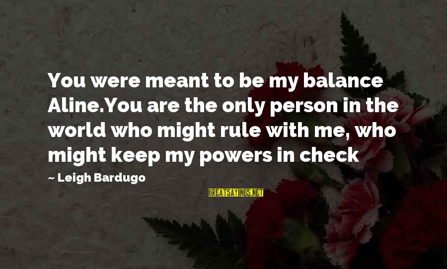 Aline's Sayings By Leigh Bardugo: You were meant to be my balance Aline.You are the only person in the world