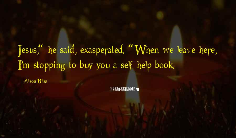 """Alison Bliss Sayings: Jesus,"""" he said, exasperated. """"When we leave here, I'm stopping to buy you a self-help"""