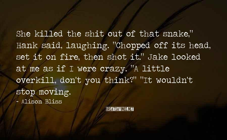 """Alison Bliss Sayings: She killed the shit out of that snake,"""" Hank said, laughing. """"Chopped off its head,"""