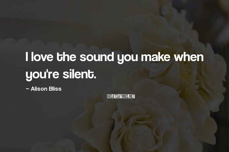 Alison Bliss Sayings: I love the sound you make when you're silent.