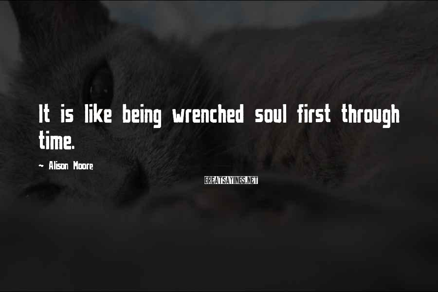 Alison Moore Sayings: It is like being wrenched soul first through time.