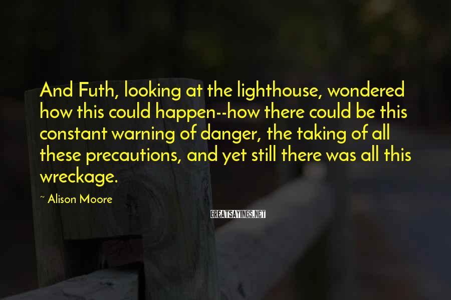Alison Moore Sayings: And Futh, looking at the lighthouse, wondered how this could happen--how there could be this