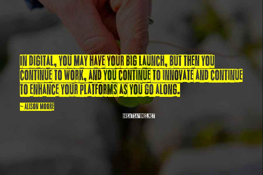 Alison Moore Sayings: In digital, you may have your big launch, but then you continue to work, and