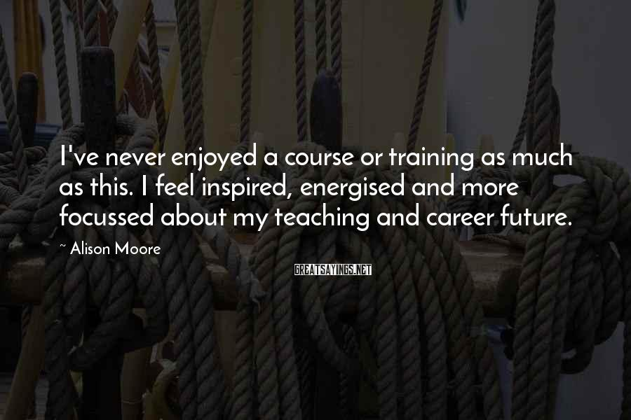 Alison Moore Sayings: I've never enjoyed a course or training as much as this. I feel inspired, energised