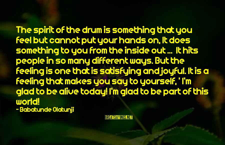 Alive Inside Sayings By Babatunde Olatunji: The spirit of the drum is something that you feel but cannot put your hands